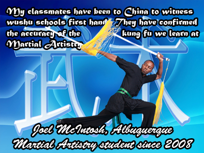 My classmates have been to China to witness wushu schools first hand.  They have confirmed the accuracy of the kung fu that we learn at Martial Artistry.  Joel McIntosh, Albuquerque, New Mexico Martial Artistry Shaolin Kung Fu & Chinese Wushu  student since 2008