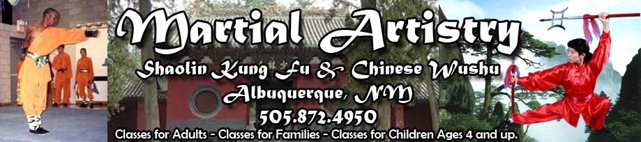 Martial Artistry Shaolin Kung Fu and Chinese Wushu Albuquerque, NM 505.872.4950 Classes for adults. Family classes. Classes for Children ages 4 and up.