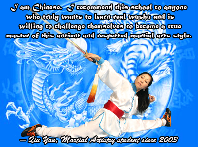 I am Chinese.  I recommend this school to anyone who truly wants to learn real wushu and is willing to challenge themselves to become a true master of this ancient and respected martial arts style.  Qiu Yan, Martial Artistry Shaolin Kung Fu & Chinese Wushu, Albuquerque New Mexico student since 2003